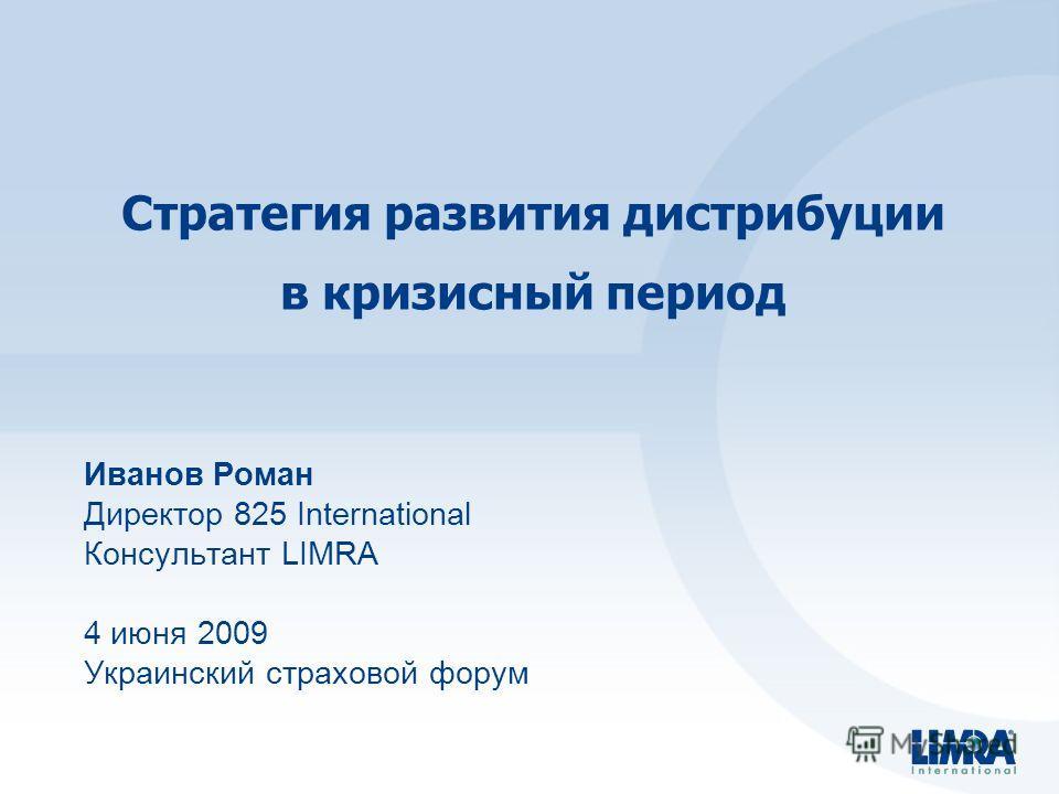 Стратегия развития дистрибуции в кризисный период Иванов Роман Директор 825 International Консультант LIMRA 4 июня 2009 Украинский страховой форум