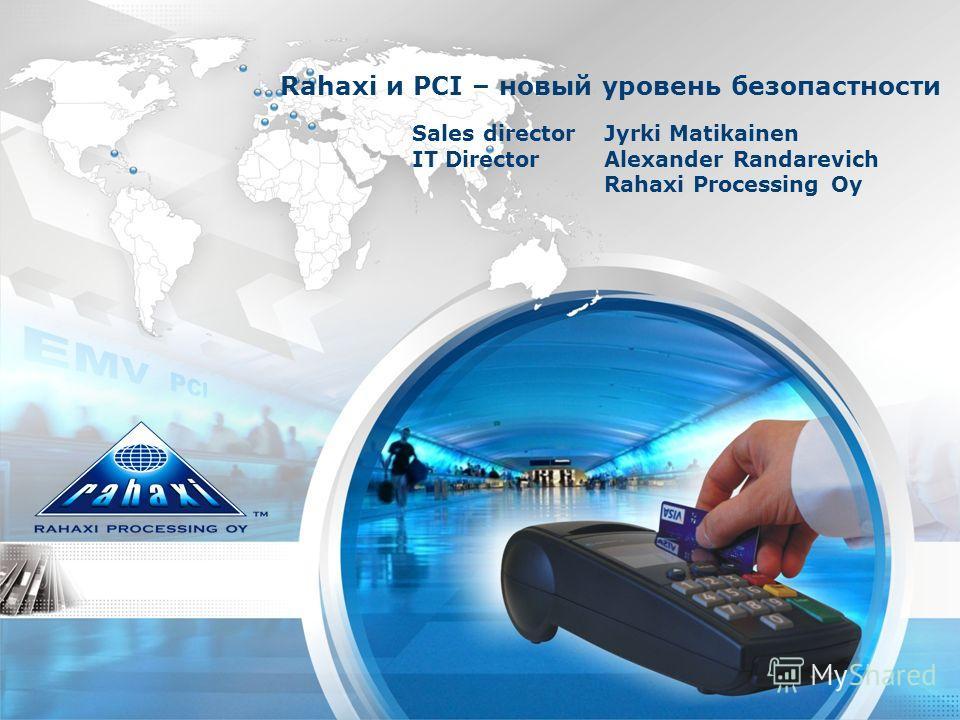 Sales directorJyrki Matikainen IT Director Alexander Randarevich Rahaxi Processing Oy Rahaxi и PCI – новый уровень безопастности
