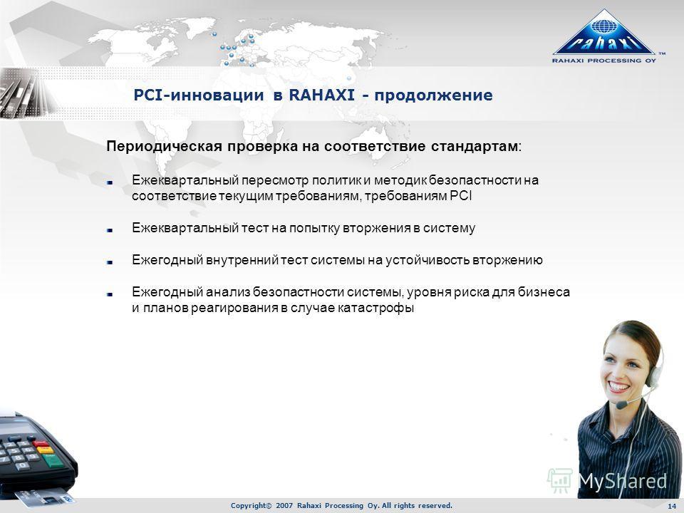 Copyright© 2007 Rahaxi Processing Oy. All rights reserved. 14 PCI-инновации в RAHAXI - продолжение Периодическая проверка на соответствие стандартам: Ежеквартальный пересмотр политик и методик безопастности на соответствие текущим требованиям, требов