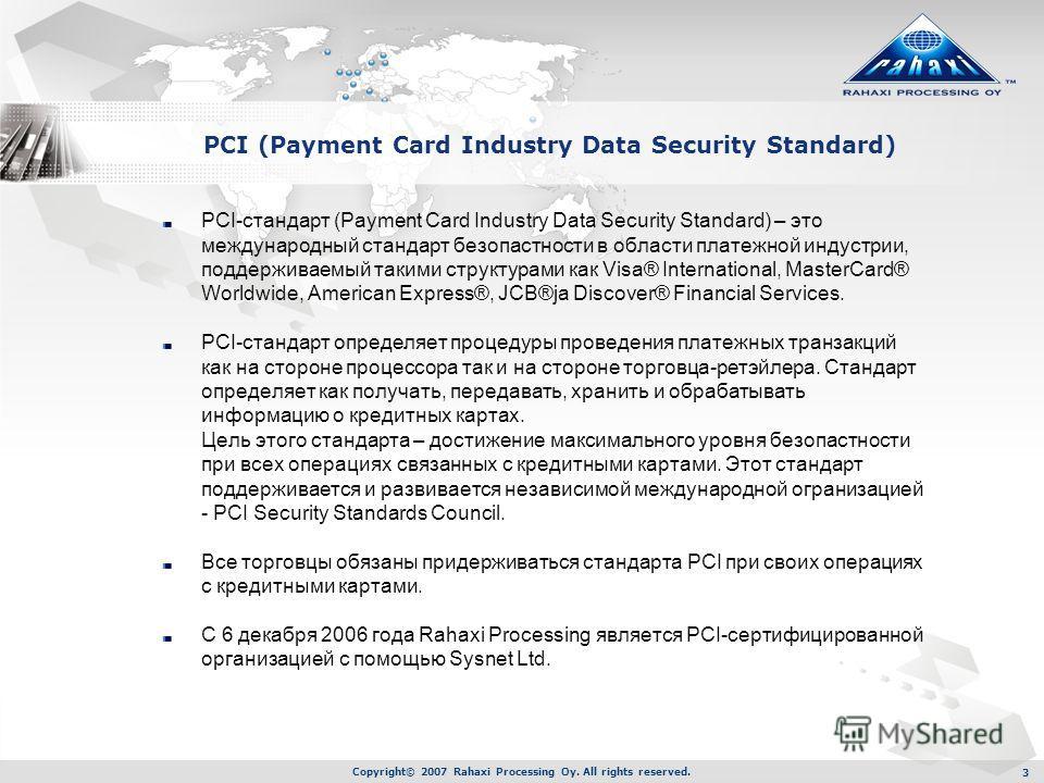 Copyright© 2007 Rahaxi Processing Oy. All rights reserved. 3 PCI-стандарт (Payment Card Industry Data Security Standard) – это международный стандарт безопастности в области платежной индустрии, поддерживаемый такими структурами как Visa® Internation