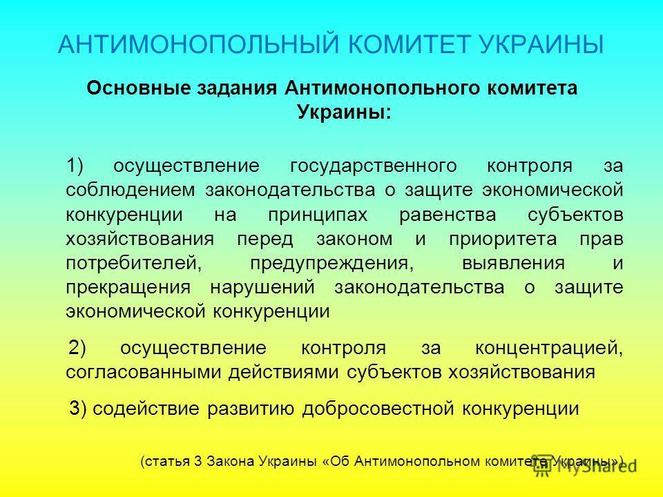 Основные задания Антимонопольного комитета Украины: 1) осуществление государственного контроля за соблюдением законодательства о защите экономической конкуренции на принципах равенства субъектов хозяйствования перед законом и приоритета прав потребит