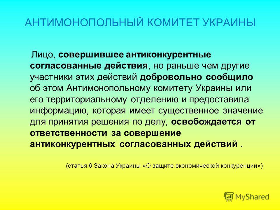 Лицо, совершившее антиконкурентные согласованные действия, но раньше чем другие участники этих действий добровольно сообщило об этом Антимонопольному комитету Украины или его территориальному отделению и предоставила информацию, которая имеет существ