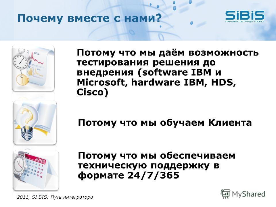 Потому что мы даём возможность тестирования решения до внедрения (software IBM и Microsoft, hardware IBM, HDS, Cisco) Почему вместе с нами? 2011, SI BIS: Путь интегратора Потому что мы обеспечиваем техническую поддержку в формате 24/7/365 Потому что
