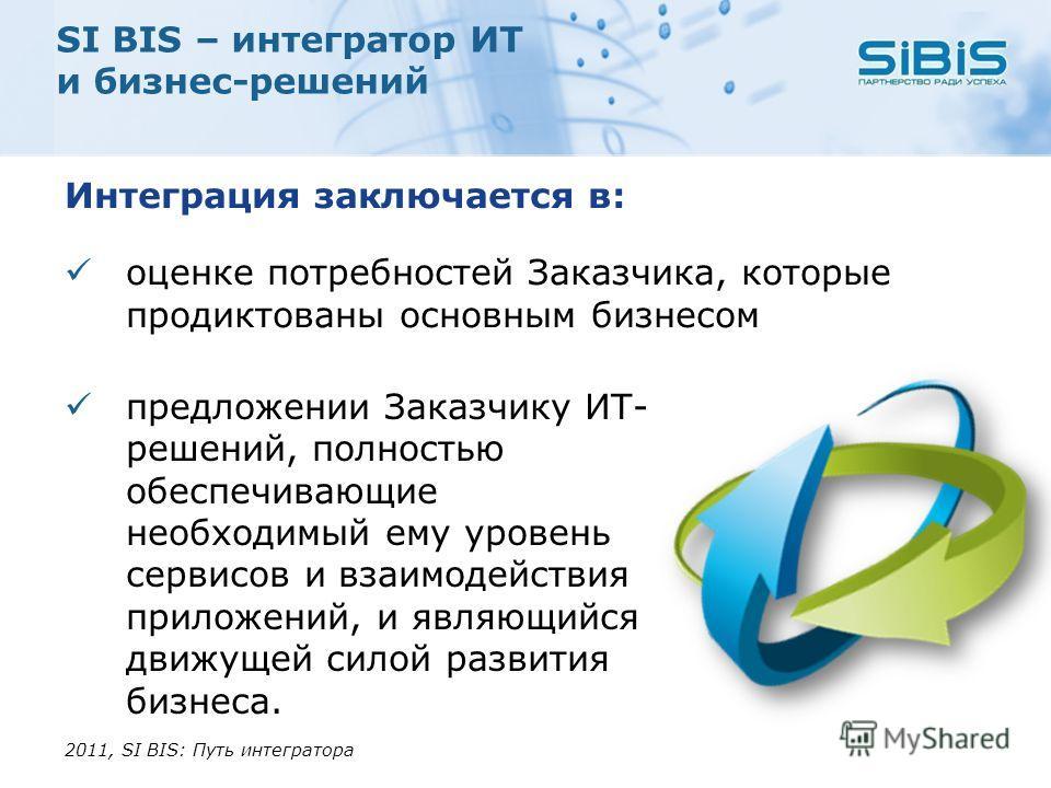 SI BIS – интегратор ИТ и бизнес-решений Интеграция заключается в: оценке потребностей Заказчика, которые продиктованы основным бизнесом 2011, SI BIS: Путь интегратора предложении Заказчику ИТ- решений, полностью обеспечивающие необходимый ему уровень