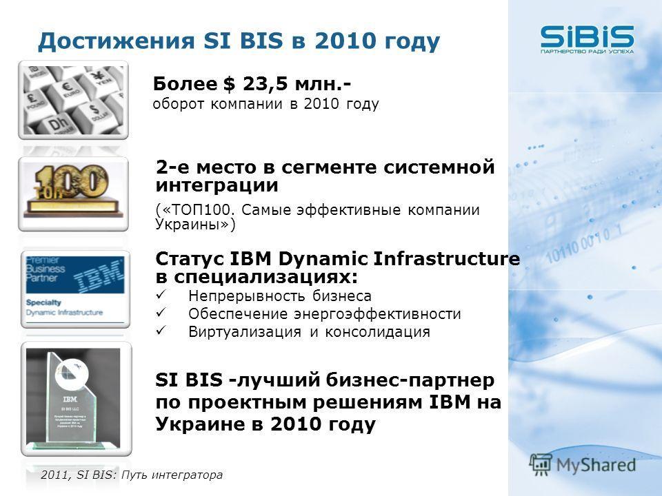 Достижения SI BIS в 2010 году 2011, SI BIS: Путь интегратора Более $ 23,5 млн.- оборот компании в 2010 году 2-е место в сегменте системной интеграции («ТОП100. Самые эффективные компании Украины») Статус IBM Dynamic Infrastructure в специализациях: Н