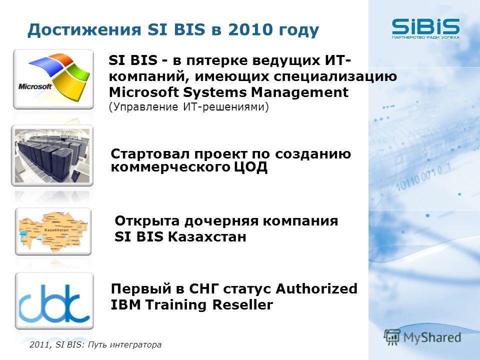Достижения SI BIS в 2010 году 2011, SI BIS: Путь интегратора Открыта дочерняя компания SI BIS Казахстан Первый в СНГ статус Authorized IBM Training Reseller Стартовал проект по созданию коммерческого ЦОД SI BIS - в пятерке ведущих ИТ- компаний, имеющ