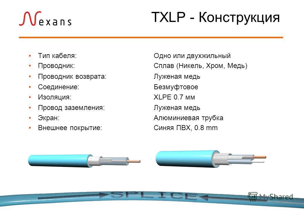 Тип кабеля:Одно или двухжильный Проводник:Сплав (Никель, Хром, Медь) Проводник возврата:Луженая медь Соединение:Безмуфтовое Изоляция:XLPE 0.7 мм Провод заземления:Луженая медь Экран:Алюминиевая трубка Внешнее покрытие: Синяя ПВХ, 0.8 mm TXLP - Констр