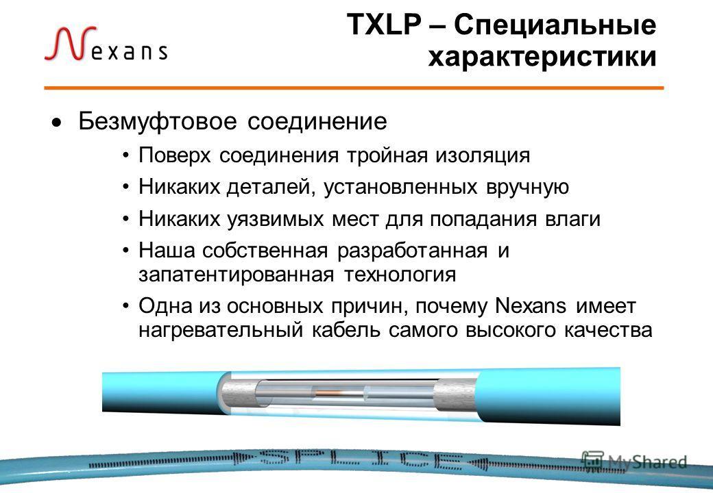 TXLP – Специальные характеристики Безмуфтовое соединение Поверх соединения тройная изоляция Никаких деталей, установленных вручную Никаких уязвимых мест для попадания влаги Наша собственная разработанная и запатентированная технология Одна из основны