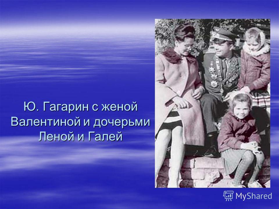 Ю. Гагарин с женой Валентиной и дочерьми Леной и Галей