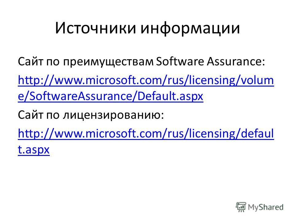 Источники информации Сайт по преимуществам Software Assurance: http://www.microsoft.com/rus/licensing/volum e/SoftwareAssurance/Default.aspx Сайт по лицензированию: http://www.microsoft.com/rus/licensing/defaul t.aspx