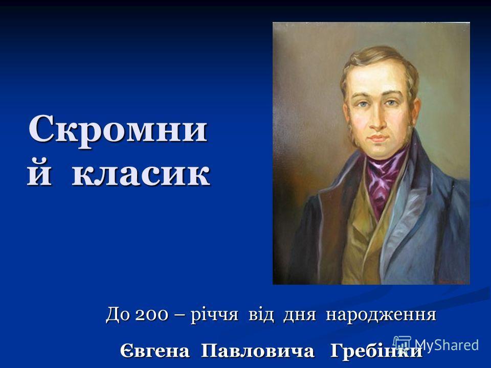 Скромни й класик До 200 – річчя від дня народження Євгена Павловича Гребінки