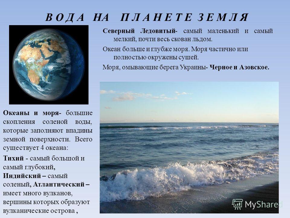 В О Д А НА П Л А Н Е Т Е З Е М Л Я Океаны и моря- большие скопления соленой воды, которые заполняют впадины земной поверхности. Всего существует 4 океана: Тихий - самый большой и самый глубокий, Индийский – самый соленый, Атлантический – имеет много