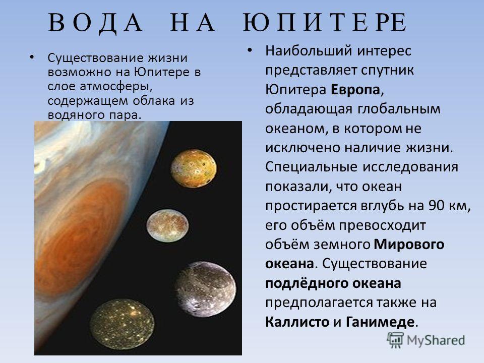 В О Д А Н А Ю П И Т Е РЕ Существование жизни возможно на Юпитере в слое атмосферы, содержащем облака из водяного пара. Наибольший интерес представляет спутник Юпитера Европа, обладающая глобальным океаном, в котором не исключено наличие жизни. Специа