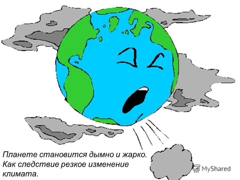 Планете становится дымно и жарко. Как следствие резкое изменение климата.