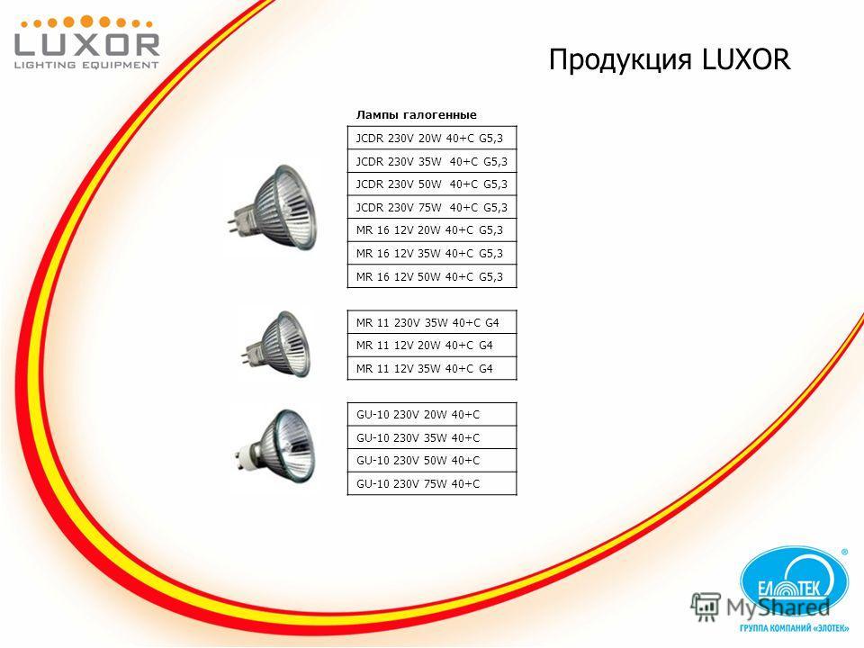 Продукция LUXOR Лампы галогенные JCDR 230V 20W 40+C G5,3 JCDR 230V 35W 40+C G5,3 JCDR 230V 50W 40+C G5,3 JCDR 230V 75W 40+C G5,3 MR 16 12V 20W 40+C G5,3 MR 16 12V 35W 40+C G5,3 MR 16 12V 50W 40+C G5,3 MR 11 230V 35W 40+C G4 MR 11 12V 20W 40+C G4 MR 1