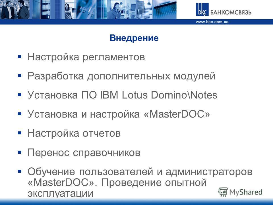 Внедрение Настройка регламентов Разработка дополнительных модулей Установка ПО IBM Lotus Domino\Notes Установка и настройка «MasterDOC» Настройка отчетов Перенос справочников Обучение пользователей и администраторов «MasterDOC». Проведение опытной эк