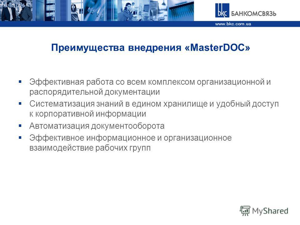 Преимущества внедрения «MasterDOC» Эффективная работа со всем комплексом организационной и распорядительной документации Систематизация знаний в едином хранилище и удобный доступ к корпоративной информации Автоматизация документооборота Эффективное и