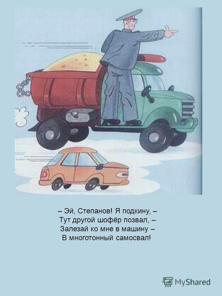 Дяде Стёпе, как нарочно, На дежурство надо срочно. Кто сумел бы по пути Постового подвезти? Говорит один водитель, Молодой автолюбитель: – Вас подбросить к отделенью Посчитал бы я за честь, Но, к большому сожаленью, Вам в «Москвич» мой не залезть!
