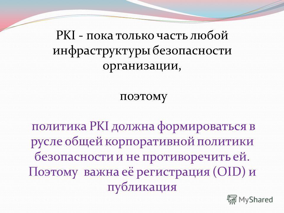 PKI - пока только часть любой инфраструктуры безопасности организации, поэтому политика PKI должна формироваться в русле общей корпоративной политики безопасности и не противоречить ей. Поэтому важна её регистрация (OID) и публикация