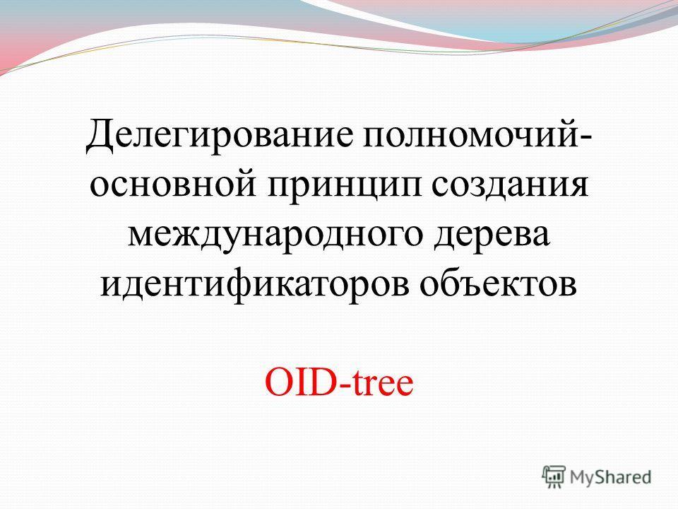 Делегирование полномочий- основной принцип создания международного дерева идентификаторов объектов OID-tree