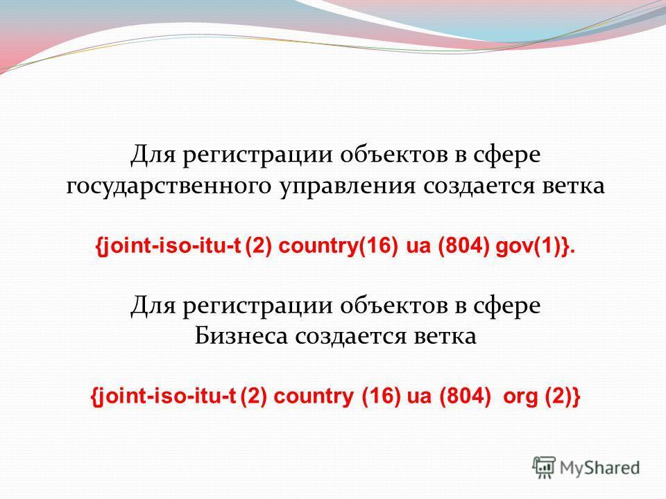 Для регистрации объектов в сфере государственного управления создается ветка {joint-iso-itu-t (2) country(16) ua (804) gov(1)}. Для регистрации объектов в сфере Бизнеса создается ветка {joint-iso-itu-t (2) country (16) ua (804) org (2)}
