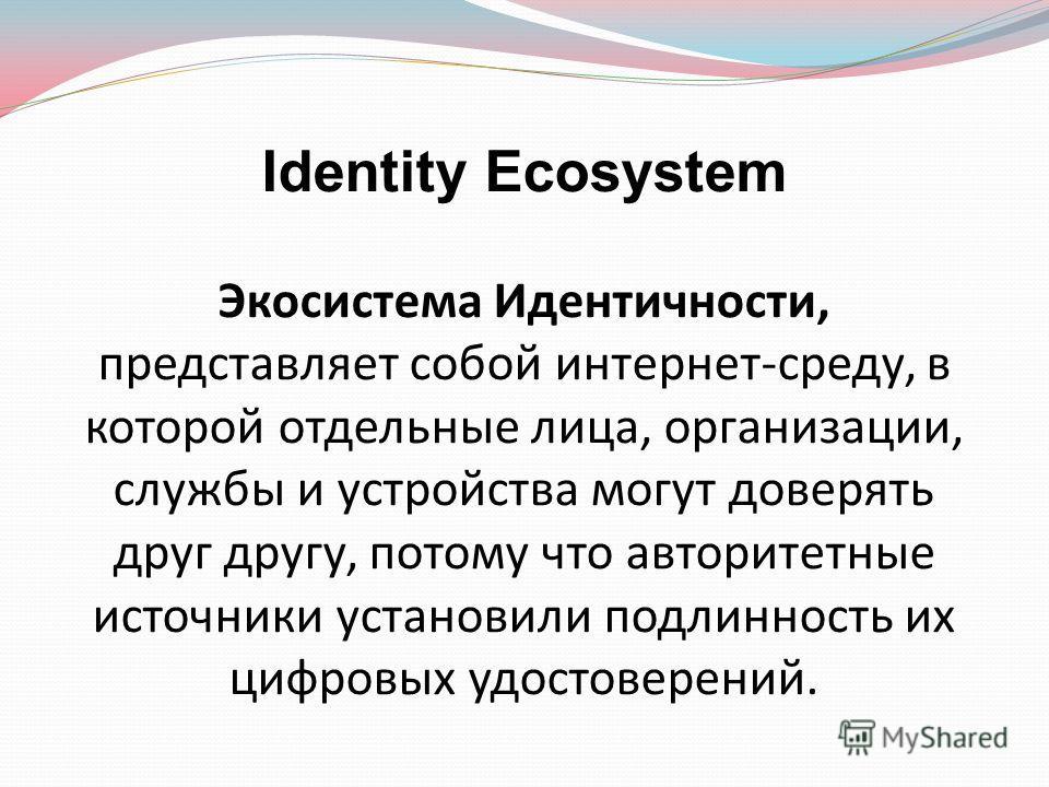 Identity Ecosystem Экосистема Идентичности, представляет собой интернет-среду, в которой отдельные лица, организации, службы и устройства могут доверять друг другу, потому что авторитетные источники установили подлинность их цифровых удостоверений.