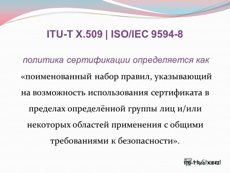 ITU-T X.509 | ISO/IEC 9594-8 политика сертификации определяется как «поименованный набор правил, указывающий на возможность использования сертификата в пределах определённой группы лиц и/или некоторых областей применения с общими требованиями к безоп