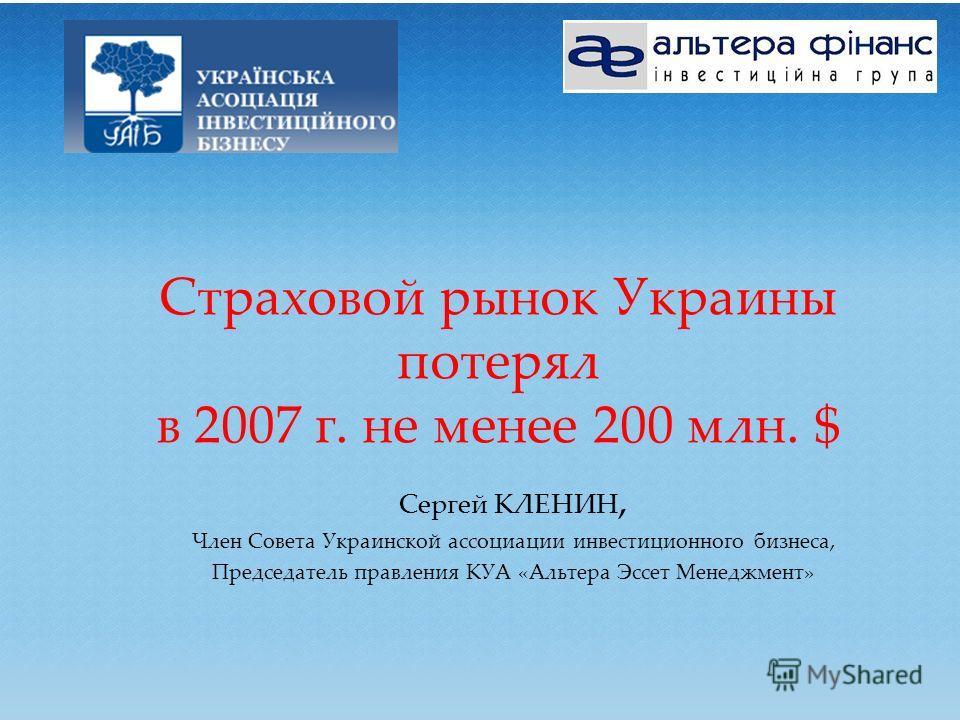 Страховой рынок Украины потерял в 2007 г. не менее 200 млн. $ Сергей КЛЕНИН, Член Совета Украинской ассоциации инвестиционного бизнеса, Председатель правления КУА «Альтера Эссет Менеджмент»