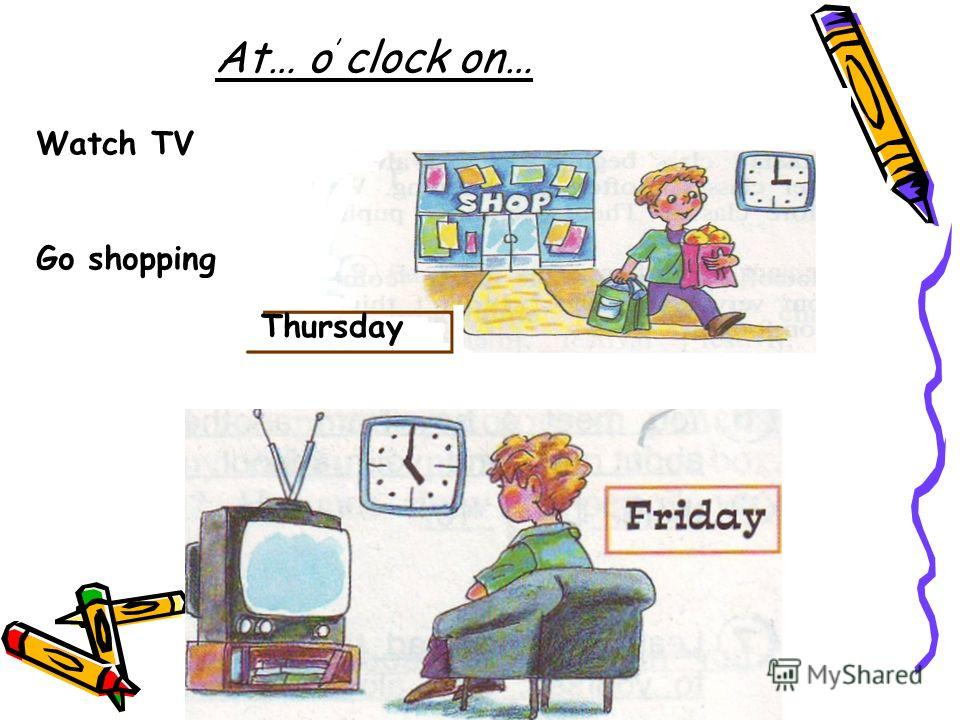At… o clock on… Watch TV Go shopping Thursday