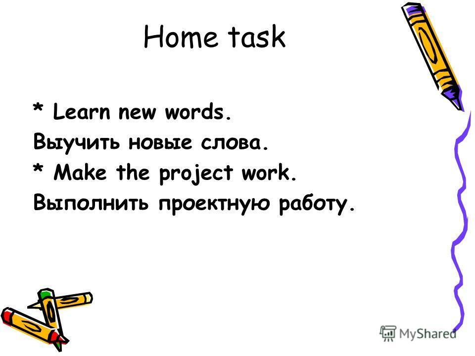 Home task * Learn new words. Выучить новые слова. * Make the project work. Выполнить проектную работу.