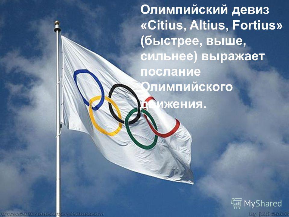 Олимпийский девиз «Citius, Altius, Fortius» (быстрее, выше, сильнее) выражает послание Олимпийского движения.