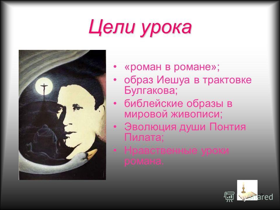 3 Цели урока «роман в романе»; образ Иешуа в трактовке Булгакова; библейские образы в мировой живописи; Эволюция души Понтия Пилата; Нравственные уроки романа.