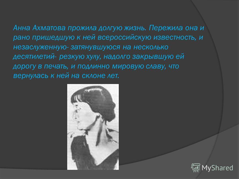 Анна Ахматова прожила долгую жизнь. Пережила она и рано пришедшую к ней всероссийскую известность, и незаслуженную- затянувшуюся на несколько десятилетий- резкую хулу, надолго закрывшую ей дорогу в печать, и подлинно мировую славу, что вернулась к не