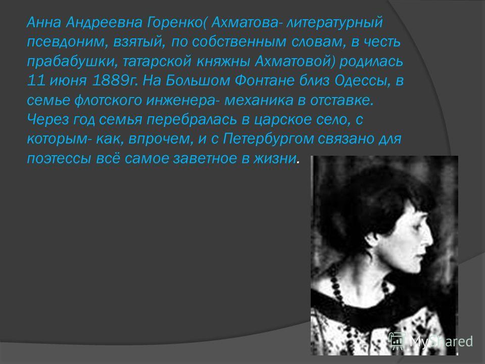 Анна Андреевна Горенко( Ахматова- литературный псевдоним, взятый, по собственным словам, в честь прабабушки, татарской княжны Ахматовой) родилась 11 июня 1889г. На Большом Фонтане близ Одессы, в семье флотского инженера- механика в отставке. Через го