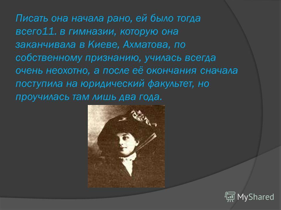 Писать она начала рано, ей было тогда всего11. в гимназии, которую она заканчивала в Киеве, Ахматова, по собственному признанию, училась всегда очень неохотно, а после её окончания сначала поступила на юридический факультет, но проучилась там лишь дв