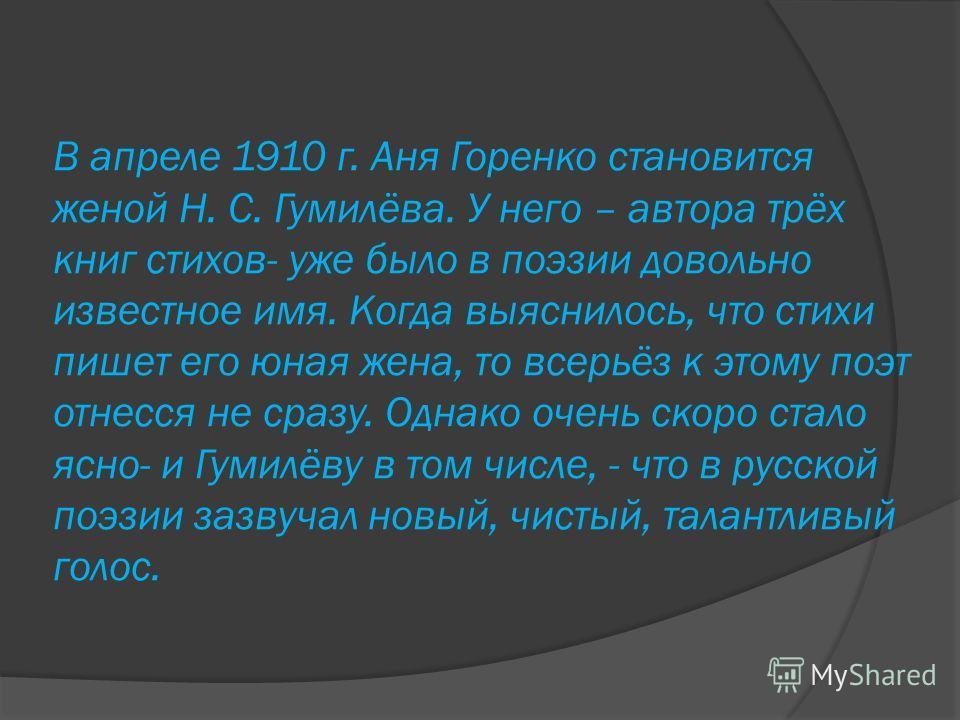 В апреле 1910 г. Аня Горенко становится женой Н. С. Гумилёва. У него – автора трёх книг стихов- уже было в поэзии довольно известное имя. Когда выяснилось, что стихи пишет его юная жена, то всерьёз к этому поэт отнесся не сразу. Однако очень скоро ст