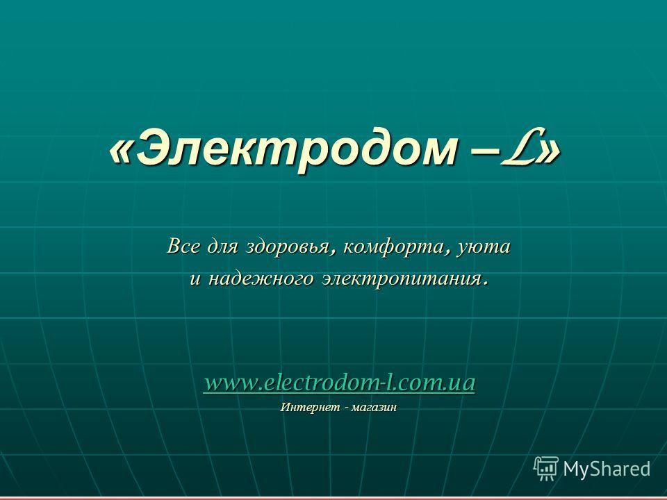 «Электродом – L » Все для здоровья, комфорта, уюта и надежного электропитания. www.electrodom-l.com.ua Интернет - магазин