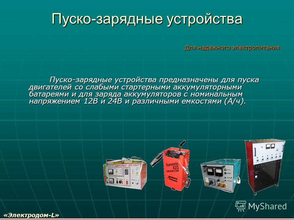 Пуско-зарядные устройства Пуско-зарядные устройства предназначены для пуска двигателей со слабыми стартерными аккумуляторными батареями и для заряда аккумуляторов с номинальным напряжением 12В и 24В и различными емкостями (А/ч). Пуско-зарядные устрой