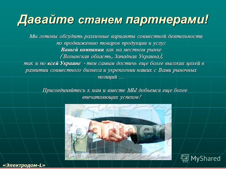 Давайте станем партнерами! Мы готовы обсудить различные варианты совместной деятельности по продвижению товаров продукции и услуг Вашей компании как на местном рынке ( Волынская область, Западная Украина ), так и по всей Украине - тем самым достичь е