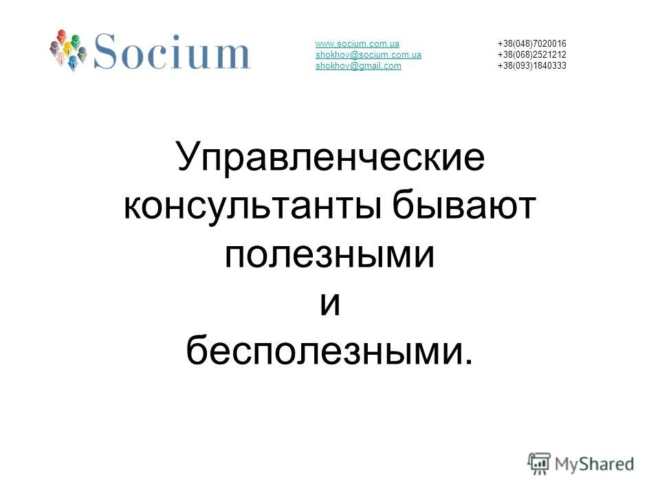 Управленческие консультанты бывают полезными и бесполезными. www.socium.com.ua shokhov@socium.com.ua shokhov@gmail.com +38(048)7020016 +38(068)2521212 +38(093)1840333