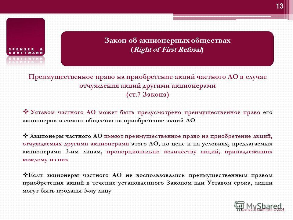 13 Spenser & Kauffmann © 2008 13 Закон об акционерных обществах (Right of First Refusal) Преимущественное право на приобретение акций частного АО в случае отчуждения акций другими акционерами (ст.7 Закона) Уставом частного АО может быть предусмотрено