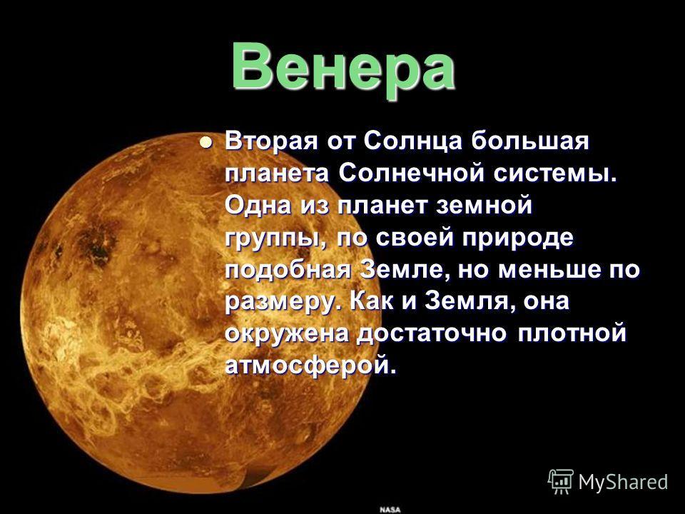 Венера Вторая от Солнца большая планета Солнечной системы. Одна из планет земной группы, по своей природе подобная Земле, но меньше по размеру. Как и Земля, она окружена достаточно плотной атмосферой. Вторая от Солнца большая планета Солнечной систем