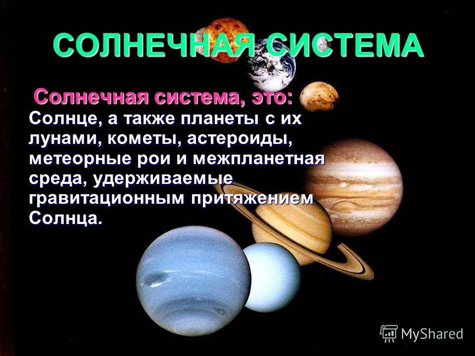СОЛНЕЧНАЯ СИСТЕМА Солнечная система, это: Солнце, а также планеты с их лунами, кометы, астероиды, метеорные рои и межпланетная среда, удерживаемые гравитационным притяжением Солнца.