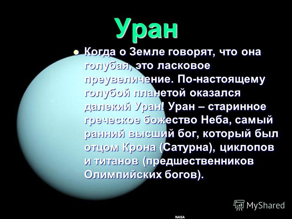 Уран Когда о Земле говорят, что она голубая, это ласковое преувеличение. По-настоящему голубой планетой оказался далекий Уран! Уран – старинное греческое божество Неба, самый ранний высший бог, который был отцом Крона (Сатурна), циклопов и титанов (п
