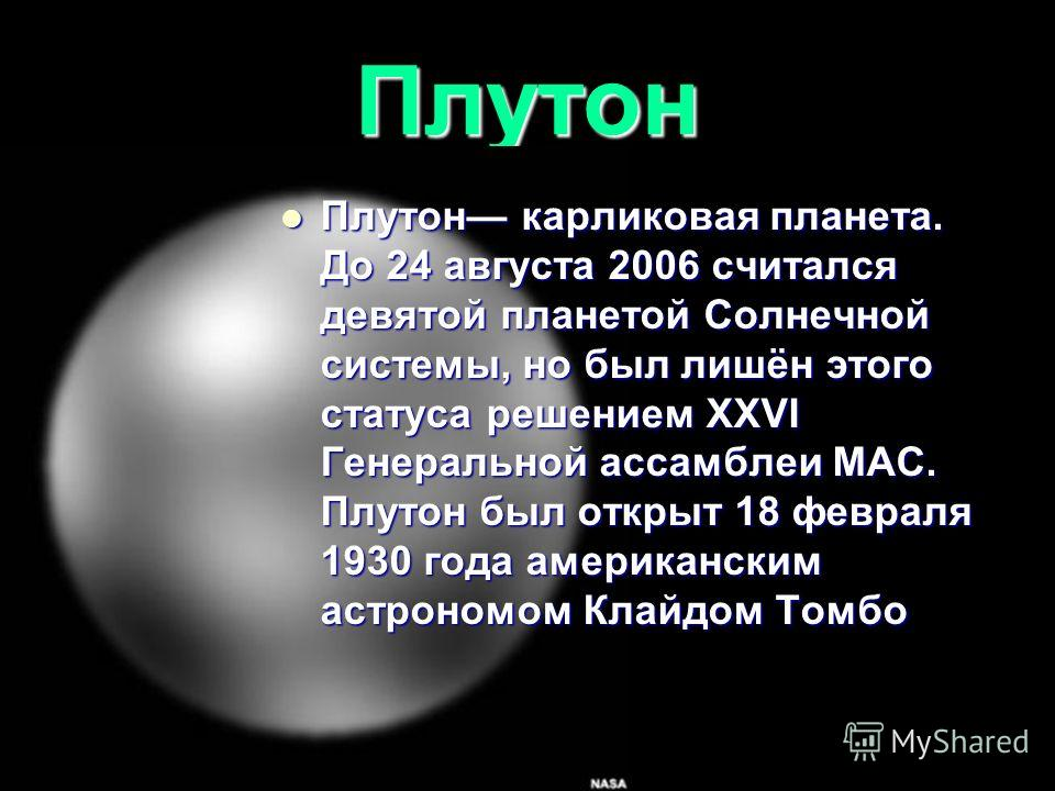 Плутон Плутон карликовая планета. До 24 августа 2006 считался девятой планетой Солнечной системы, но был лишён этого статуса решением XXVI Генеральной ассамблеи МАС. Плутон был открыт 18 февраля 1930 года американским астрономом Клайдом Томбо Плутон