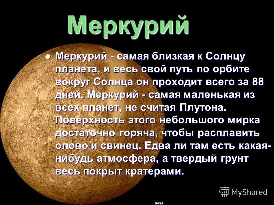 Меркурий Меркурий - самая близкая к Солнцу планета, и весь свой путь по орбите вокруг Солнца он проходит всего за 88 дней. Меркурий - самая маленькая из всех планет, не считая Плутона. Поверхность этого небольшого мирка достаточно горяча, чтобы распл