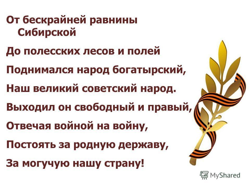 От бескрайней равнины Сибирской До полесских лесов и полей Поднимался народ богатырский, Наш великий советский народ. Выходил он свободный и правый, Отвечая войной на войну, Постоять за родную державу, За могучую нашу страну!