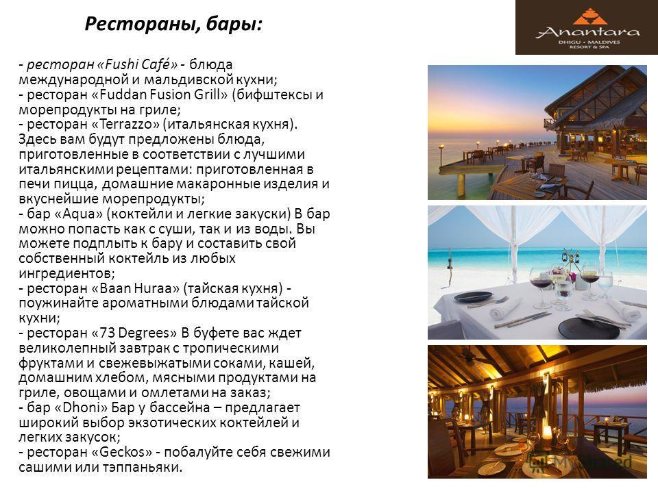 Рестораны, бары: - ресторан «Fushi Café» - блюда международной и мальдивской кухни; - ресторан «Fuddan Fusion Grill» (бифштексы и морепродукты на гриле; - ресторан «Terrazzo» (итальянская кухня). Здесь вам будут предложены блюда, приготовленные в соо