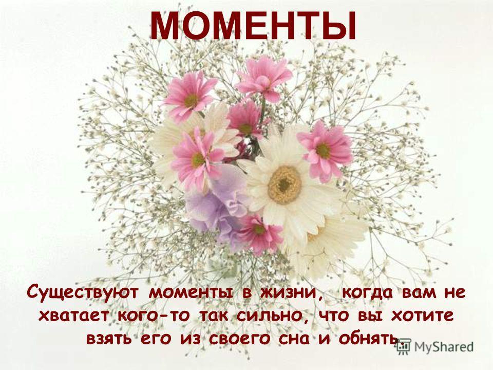 Существуют моменты в жизни, когда вам не хватает кого-то так сильно, что вы хотите взять его из своего сна и обнять. МОМЕНТЫ