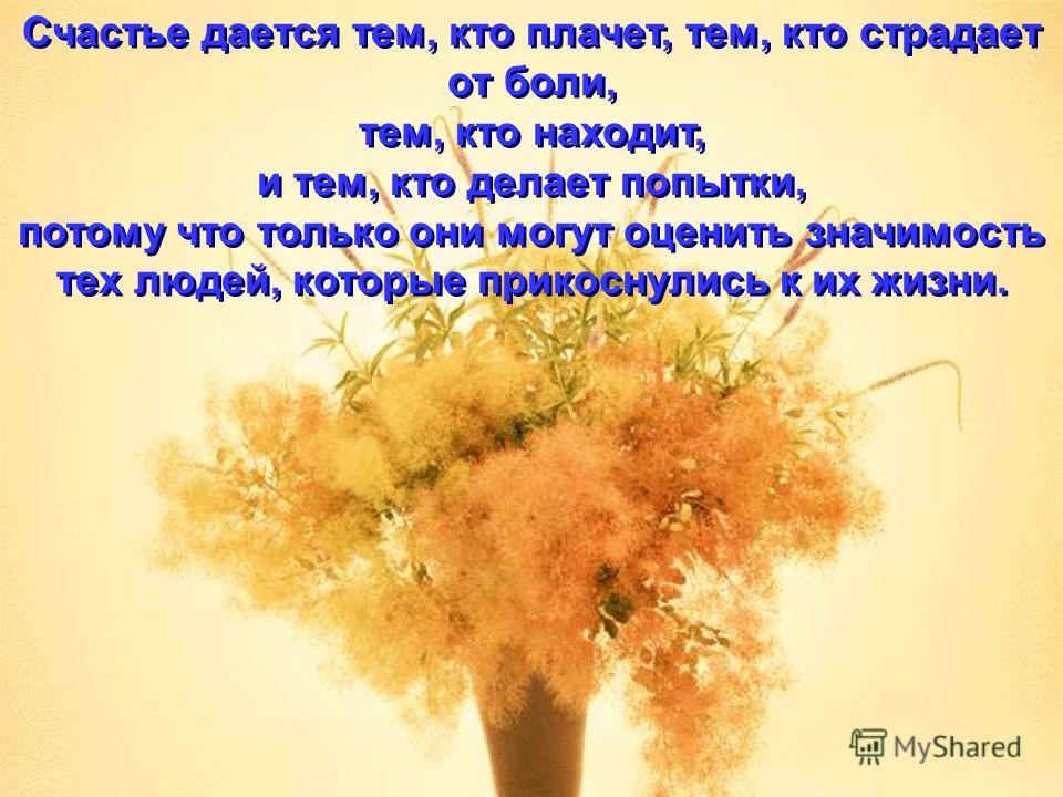Счастье дается тем, кто плачет, тем, кто страдает от боли, тем, кто находит, и тем, кто делает попытки, потому что только они могут оценить значимость тех людей, которые прикоснулись к их жизни. Счастье дается тем, кто плачет, тем, кто страдает от бо